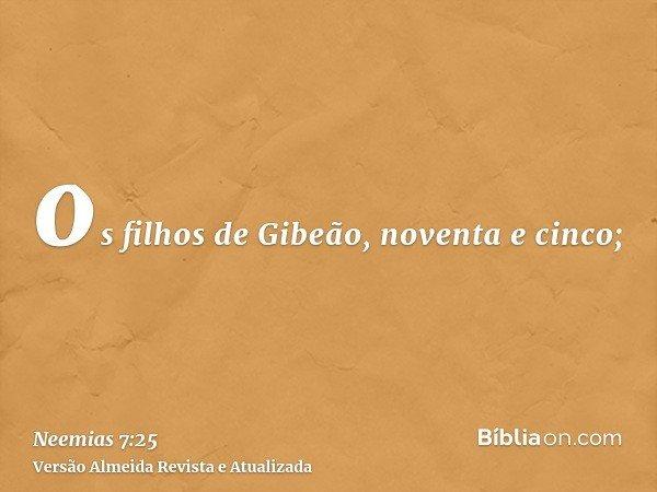 os filhos de Gibeão, noventa e cinco;