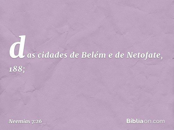 """""""das cidades de Belém e de Netofate, 188; -- Neemias 7:26"""