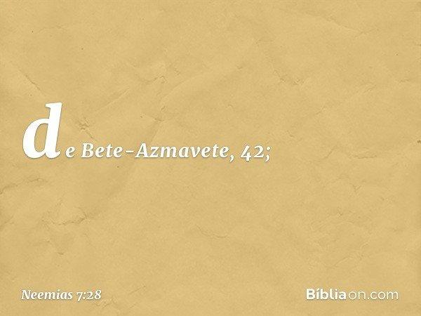 de Bete-Azmavete, 42; -- Neemias 7:28