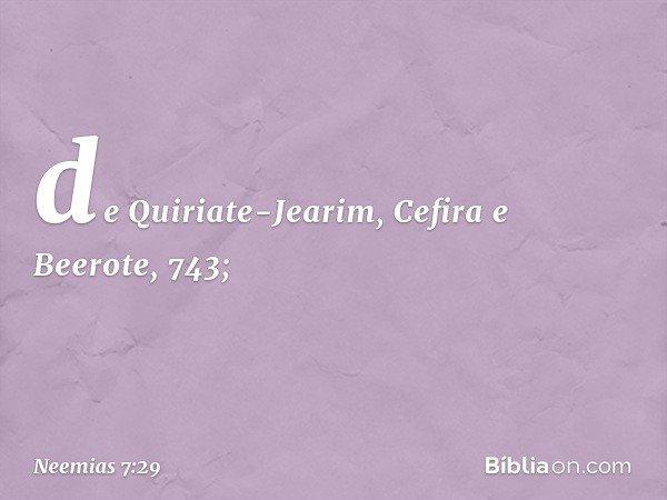 de Quiriate-Jearim, Cefira e Beerote, 743; -- Neemias 7:29
