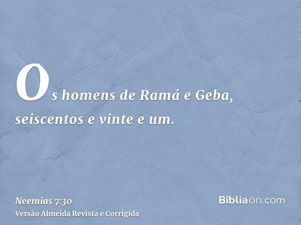 Os homens de Ramá e Geba, seiscentos e vinte e um.