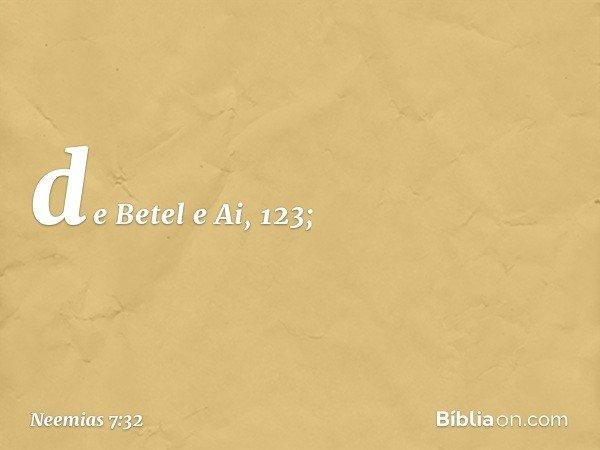de Betel e Ai, 123; -- Neemias 7:32