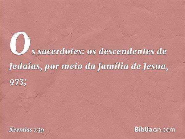 """""""Os sacerdotes: """"os descendentes de Jedaías, por meio da família de Jesua, 973; -- Neemias 7:39"""