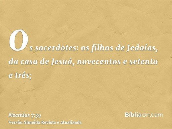 Os sacerdotes: os filhos de Jedaías, da casa de Jesuá, novecentos e setenta e três;