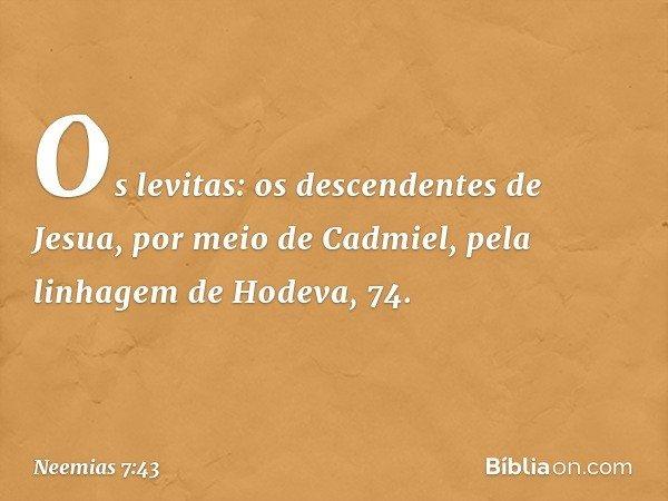 """""""Os levitas: """"os descendentes de Jesua, por meio de Cadmiel, pela linhagem de Hodeva, 74. -- Neemias 7:43"""