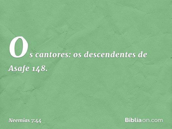 """""""Os cantores: """"os descendentes de Asafe 148. -- Neemias 7:44"""