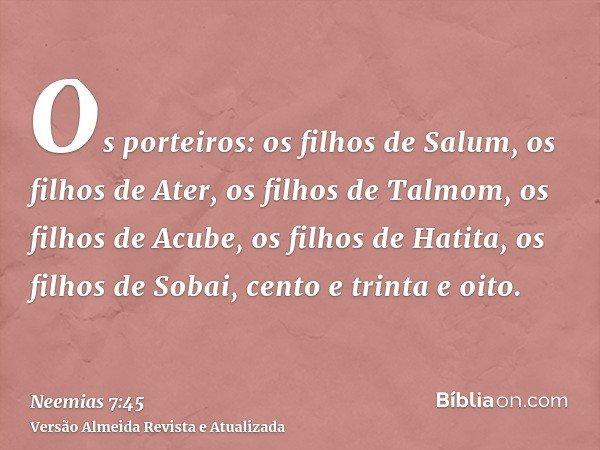 Os porteiros: os filhos de Salum, os filhos de Ater, os filhos de Talmom, os filhos de Acube, os filhos de Hatita, os filhos de Sobai, cento e trinta e oito.