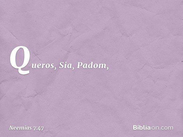 Queros, Sia, Padom, -- Neemias 7:47