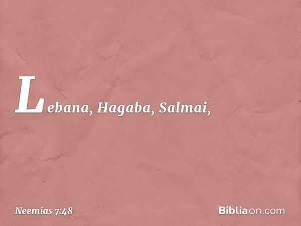Lebana, Hagaba, Salmai, -- Neemias 7:48
