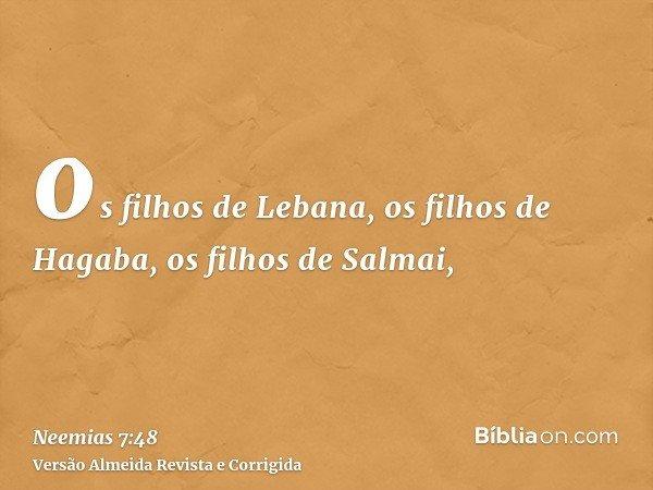 os filhos de Lebana, os filhos de Hagaba, os filhos de Salmai,