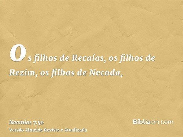 os filhos de Recaías, os filhos de Rezim, os filhos de Necoda,
