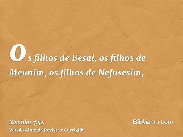 os filhos de Besai, os filhos de Meunim, os filhos de Nefusesim,