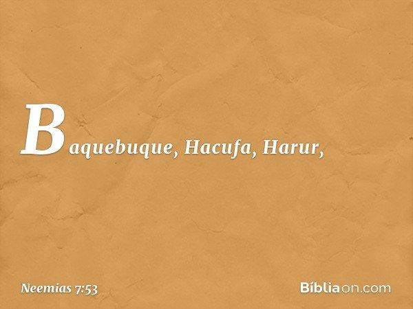 Baquebuque, Hacufa, Harur, -- Neemias 7:53