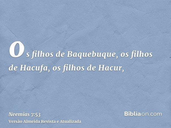 os filhos de Baquebuque, os filhos de Hacufa, os filhos de Hacur,