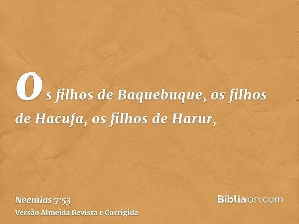 os filhos de Baquebuque, os filhos de Hacufa, os filhos de Harur,