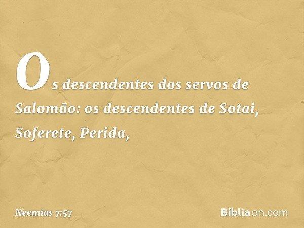 """""""Os descendentes dos servos de Salomão: """"os descendentes de Sotai, Soferete, Perida, -- Neemias 7:57"""