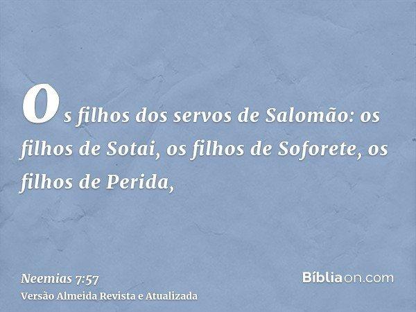 os filhos dos servos de Salomão: os filhos de Sotai, os filhos de Soforete, os filhos de Perida,