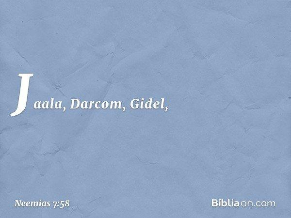 Jaala, Darcom, Gidel, -- Neemias 7:58