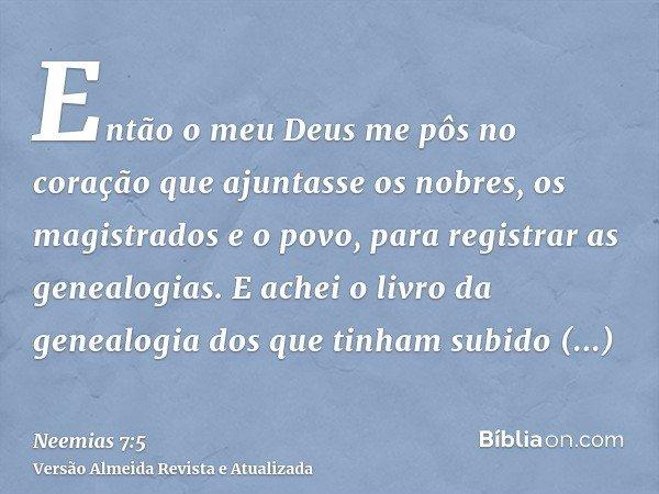 Então o meu Deus me pôs no coração que ajuntasse os nobres, os magistrados e o povo, para registrar as genealogias. E achei o livro da genealogia dos que tinham