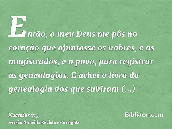 Então, o meu Deus me pôs no coração que ajuntasse os nobres, e os magistrados, e o povo, para registrar as genealogias. E achei o livro da genealogia dos que su