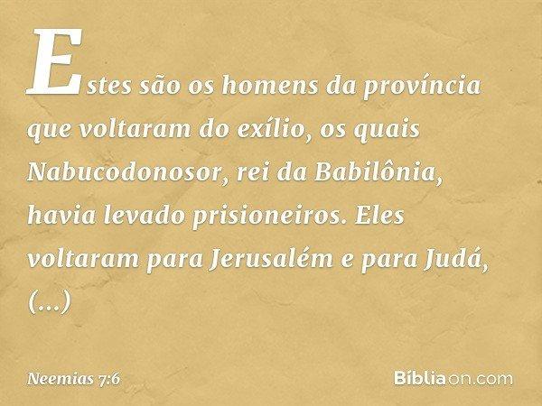 """""""Estes são os homens da província que voltaram do exílio, os quais Nabucodonosor, rei da Babilônia, havia levado prisioneiros. Eles voltaram para Jerusalém e pa"""