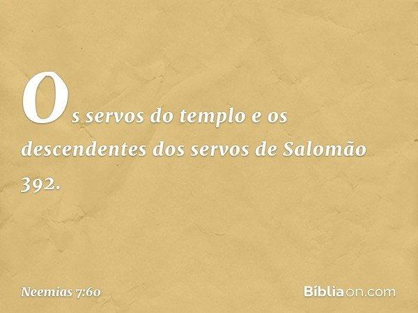 """""""Os servos do templo e os descendentes dos servos de Salomão 392. -- Neemias 7:60"""