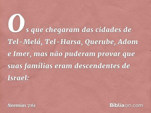 """""""Os que chegaram das cidades de Tel-Melá, Tel-Harsa, Querube, Adom e Imer, mas não puderam provar que suas famílias eram descendentes de Israel: -- Neemias 7:61"""