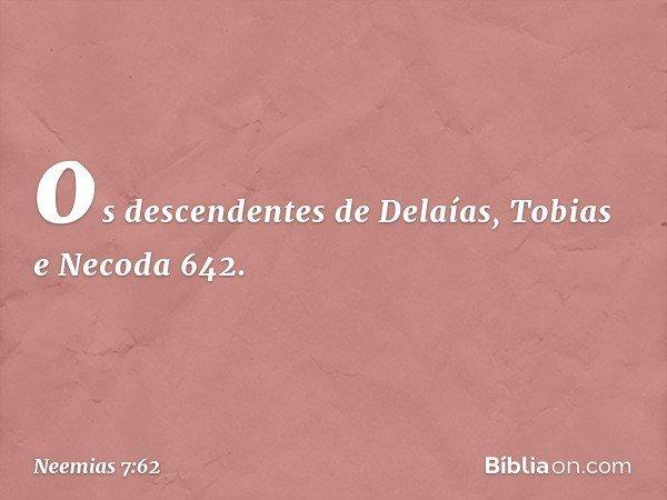 """""""os descendentes de Delaías, Tobias e Necoda 642. -- Neemias 7:62"""