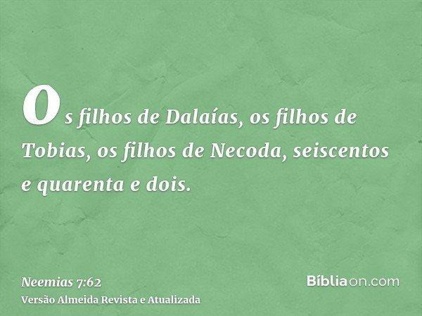 os filhos de Dalaías, os filhos de Tobias, os filhos de Necoda, seiscentos e quarenta e dois.