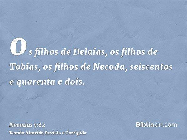 os filhos de Delaías, os filhos de Tobias, os filhos de Necoda, seiscentos e quarenta e dois.