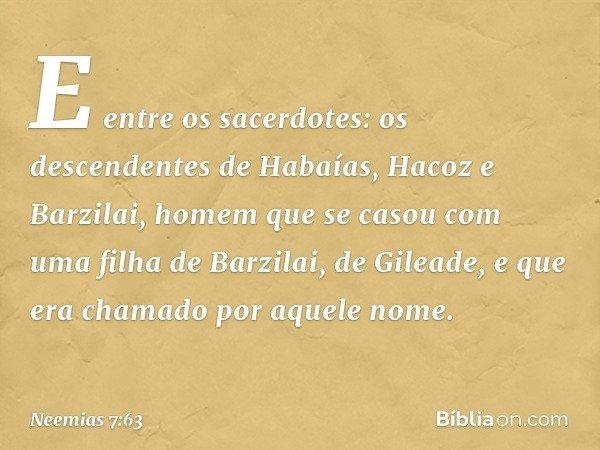 """""""E entre os sacerdotes: """"os descendentes de Habaías, Hacoz e Barzilai, homem que se casou com uma filha de Barzilai, de Gileade, e que era chamado por aquele no"""