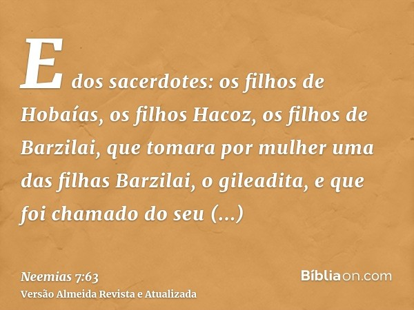 E dos sacerdotes: os filhos de Hobaías, os filhos Hacoz, os filhos de Barzilai, que tomara por mulher uma das filhas Barzilai, o gileadita, e que foi chamado do