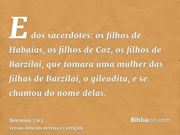 E dos sacerdotes: os filhos de Habaías, os filhos de Coz, os filhos de Barzilai, que tomara uma mulher das filhas de Barzilai, o gileadita, e se chamou do nome