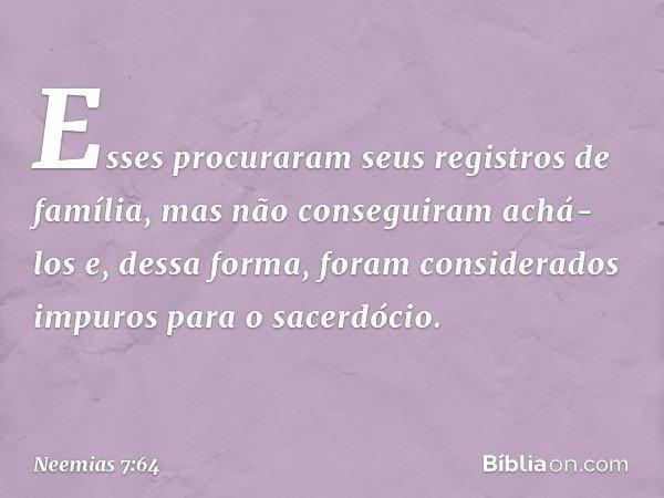 Esses procuraram seus registros de família, mas não conseguiram achá-los e, dessa forma, foram considerados impuros para o sacerdócio. -- Neemias 7:64
