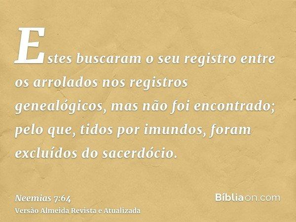 Estes buscaram o seu registro entre os arrolados nos registros genealógicos, mas não foi encontrado; pelo que, tidos por imundos, foram excluídos do sacerdócio.
