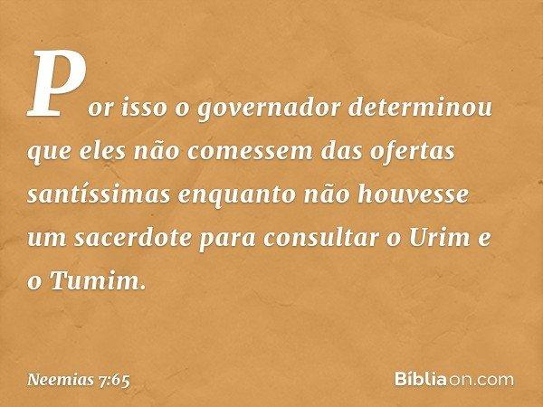 Por isso o governador determinou que eles não comessem das ofertas santíssimas enquanto não houvesse um sacerdote para consultar o Urim e o Tumim. -- Neemias 7