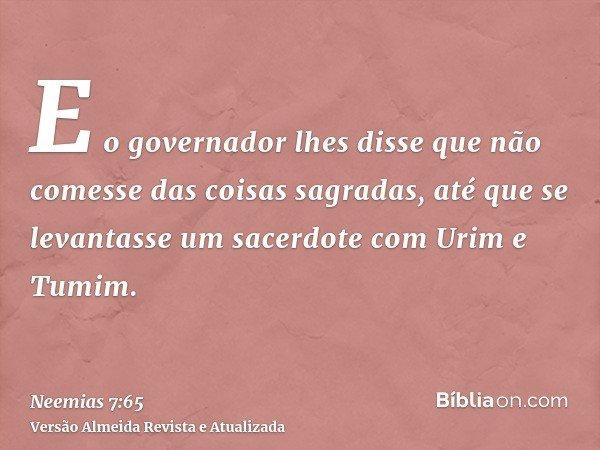 E o governador lhes disse que não comesse das coisas sagradas, até que se levantasse um sacerdote com Urim e Tumim.