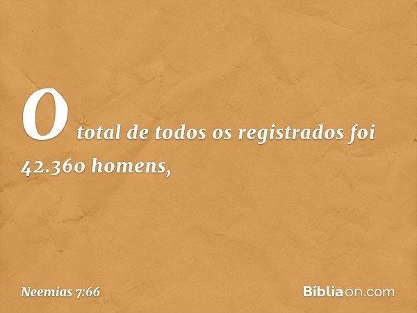 O total de todos os registrados foi 42.360 homens, -- Neemias 7:66