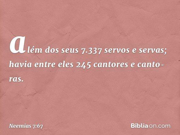 além dos seus 7.337 servos e servas; havia entre eles 245 cantores e cantoras. -- Neemias 7:67