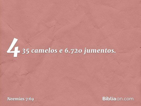 435 camelos e 6.720 jumentos. -- Neemias 7:69