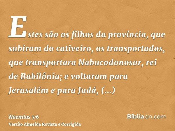 Estes são os filhos da província, que subiram do cativeiro, os transportados, que transportara Nabucodonosor, rei de Babilônia; e voltaram para Jerusalém e para
