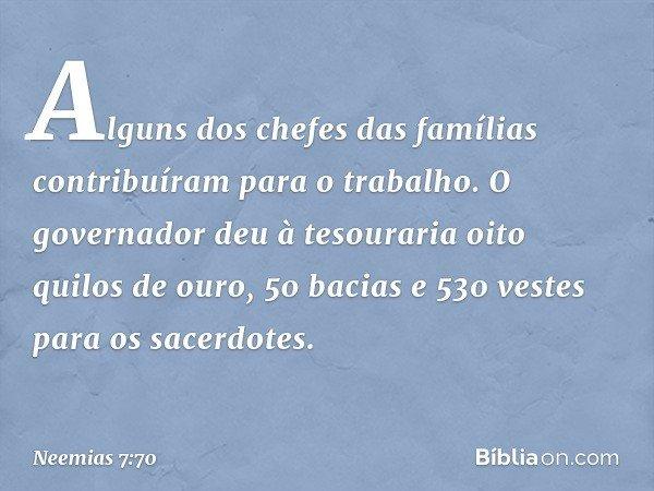 Alguns dos chefes das famílias contribuíram para o trabalho. O governador deu à tesouraria oito quilos de ouro, 50 bacias e 530 vestes para os sacerdotes. -- N
