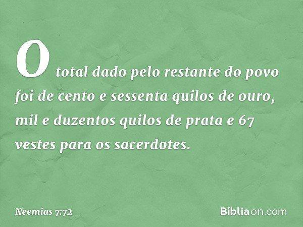O total dado pelo restante do povo foi de cento e sessenta quilos de ouro, mil e duzentos quilos de prata e 67 vestes para os sacerdotes. -- Neemias 7:72