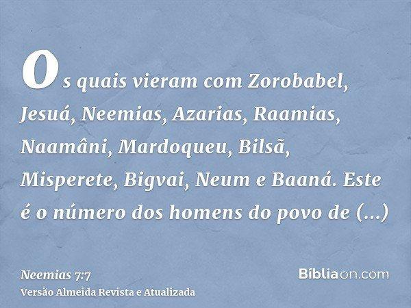 os quais vieram com Zorobabel, Jesuá, Neemias, Azarias, Raamias, Naamâni, Mardoqueu, Bilsã, Misperete, Bigvai, Neum e Baaná. Este é o número dos homens do povo