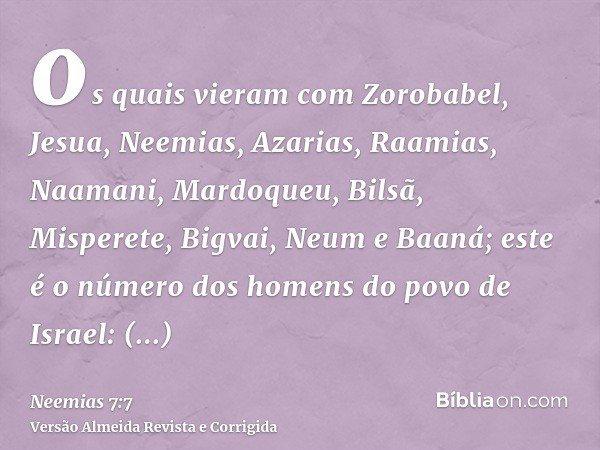 os quais vieram com Zorobabel, Jesua, Neemias, Azarias, Raamias, Naamani, Mardoqueu, Bilsã, Misperete, Bigvai, Neum e Baaná; este é o número dos homens do povo