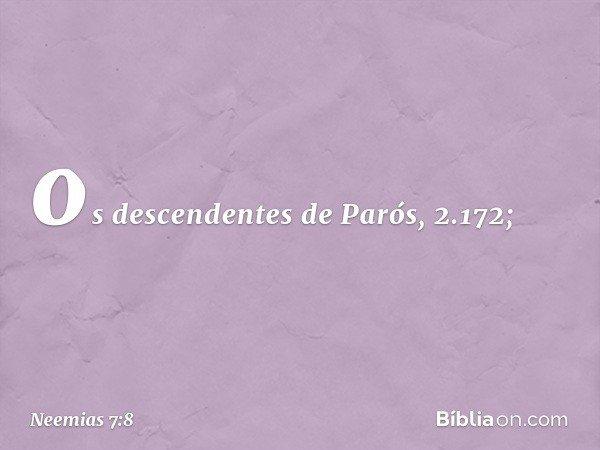 """os descendentes de Parós, 2.172; -- Neemias 7:8"
