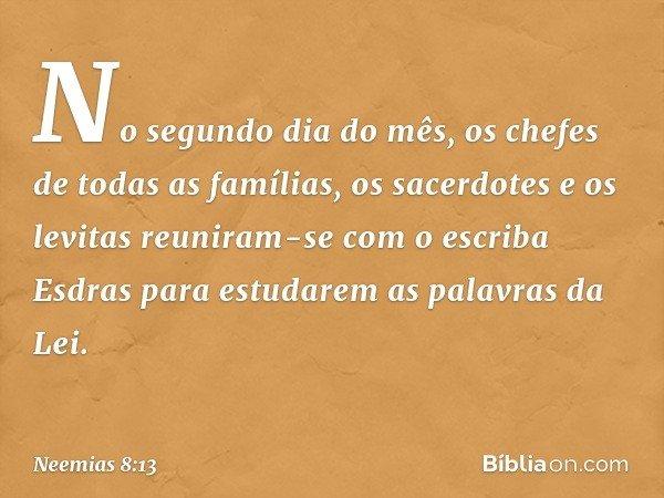 No segundo dia do mês, os chefes de todas as famílias, os sacerdotes e os levitas reuniram-se com o escriba Esdras para estudarem as palavras da Lei. -- Neemia