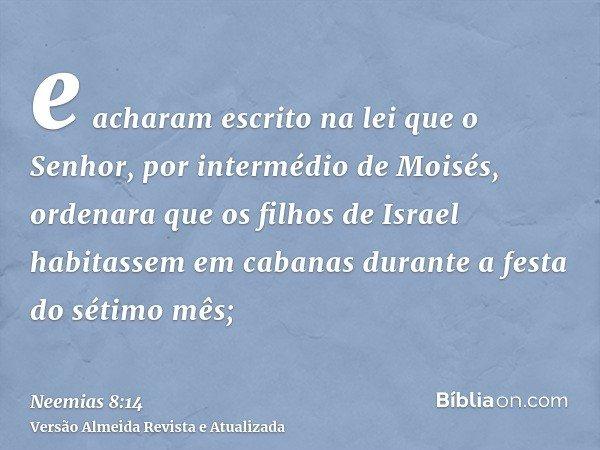 e acharam escrito na lei que o Senhor, por intermédio de Moisés, ordenara que os filhos de Israel habitassem em cabanas durante a festa do sétimo mês;
