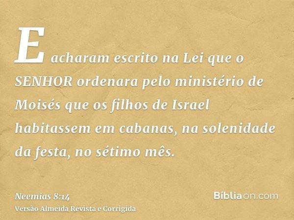 E acharam escrito na Lei que o SENHOR ordenara pelo ministério de Moisés que os filhos de Israel habitassem em cabanas, na solenidade da festa, no sétimo mês.