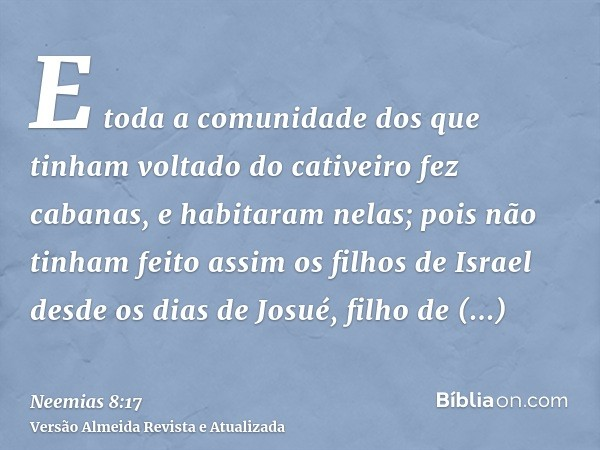 E toda a comunidade dos que tinham voltado do cativeiro fez cabanas, e habitaram nelas; pois não tinham feito assim os filhos de Israel desde os dias de Josué,